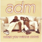 ADM : WHEN YOU WANNA MOVE